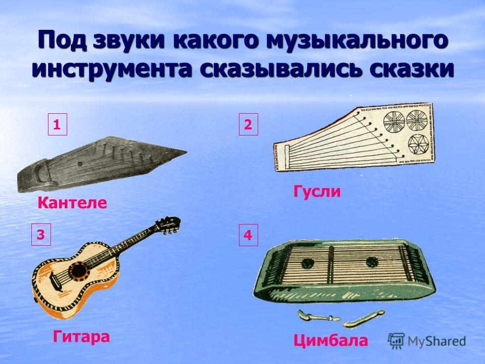 Под звуки какого музыкального инструмента сказывались сказки Гитара Цимбала Гусли Кантеле 12 3 4