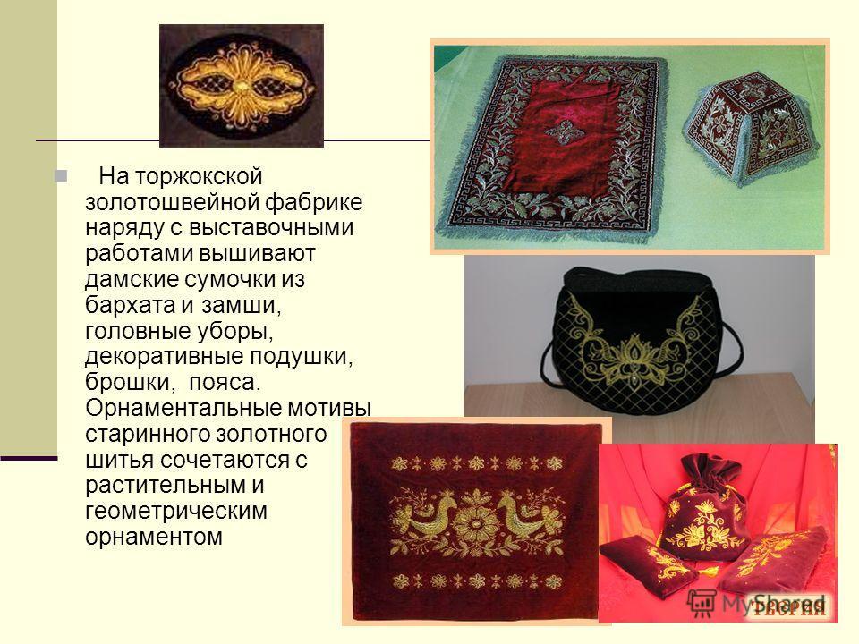 На торжокской золотошвейной фабрике наряду с выставочными работами вышивают дамские сумочки из бархата и замши, головные уборы, декоративные подушки, брошки, пояса. Орнаментальные мотивы старинного золотного шитья сочетаются с растительным и геометри