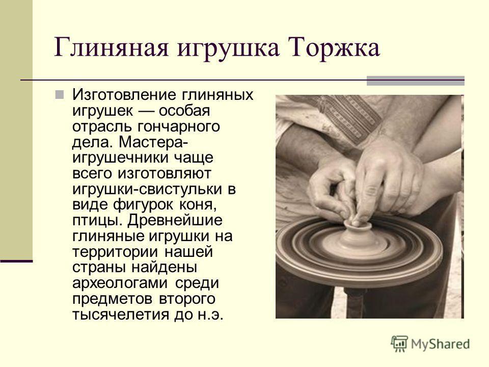 Глиняная игрушка Торжка Изготовление глиняных игрушек особая отрасль гончарного дела. Мастера- игрушечники чаще всего изготовляют игрушки-свистульки в виде фигурок коня, птицы. Древнейшие глиняные игрушки на территории нашей страны найдены археологам