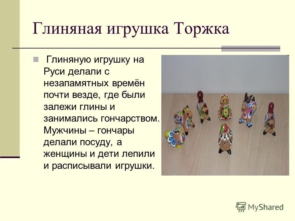Глиняная игрушка Торжка Глиняную игрушку на Руси делали с незапамятных времён почти везде, где были залежи глины и занимались гончарством. Мужчины – гончары делали посуду, а женщины и дети лепили и расписывали игрушки.