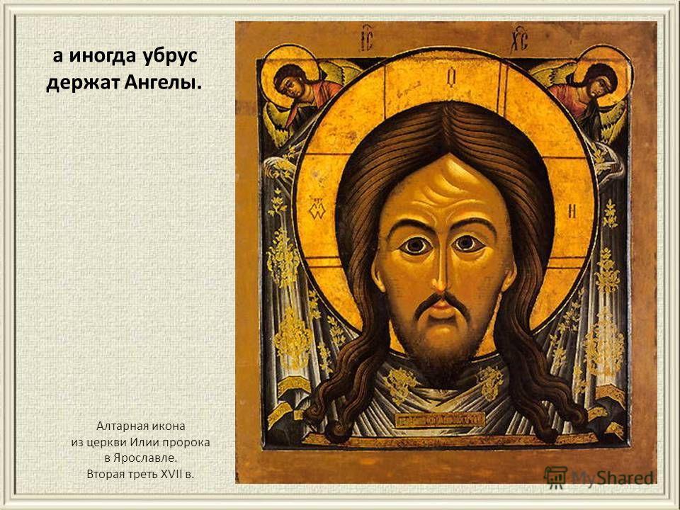 а иногда убрус держат Ангелы. Алтарная икона из церкви Илии пророка в Ярославле. Вторая треть XVII в.