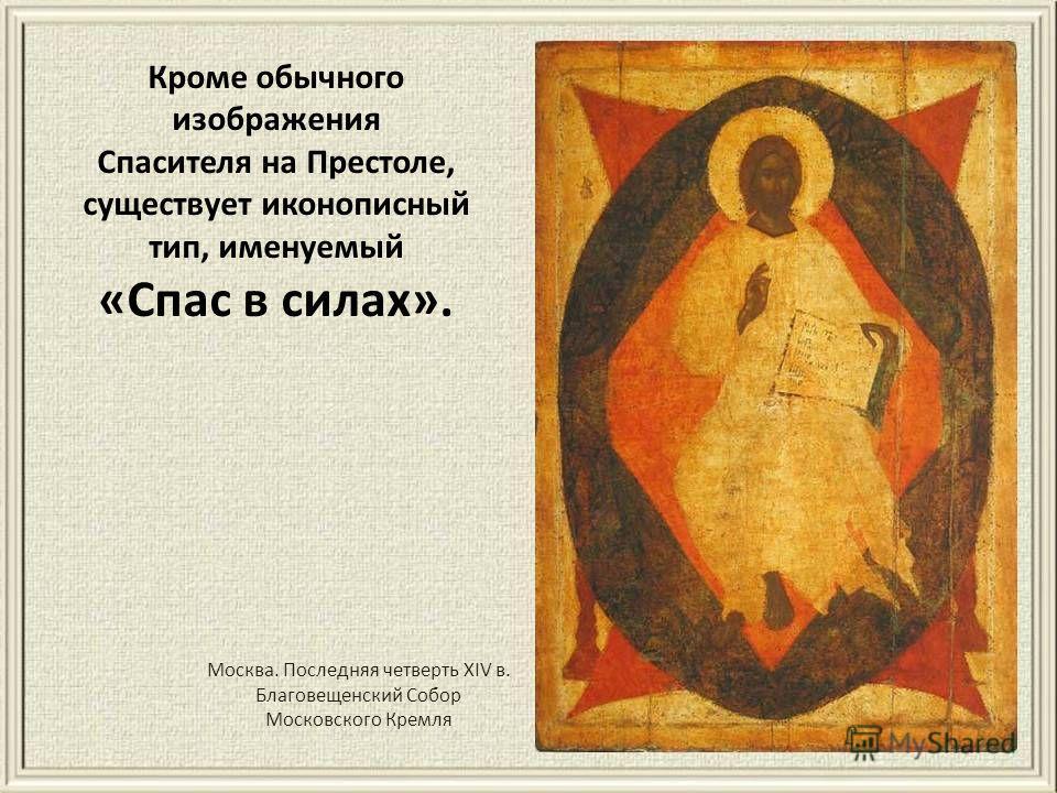 Москва. Последняя четверть XIV в. Благовещенский Собогр Московского Кремля Кроме обычного изображения Спасителя на Престоле, существует иконописный тип, именуемый «Спас в силах».