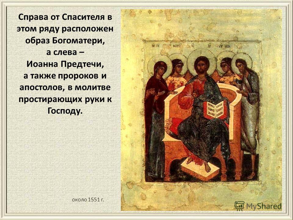 Справа от Спасителя в этом ряду расположен образ Богоматери, а слева – Иоанна Предтечи, а также пророков и апостолов, в молитве простирающих руки к Господу. около 1551 г.