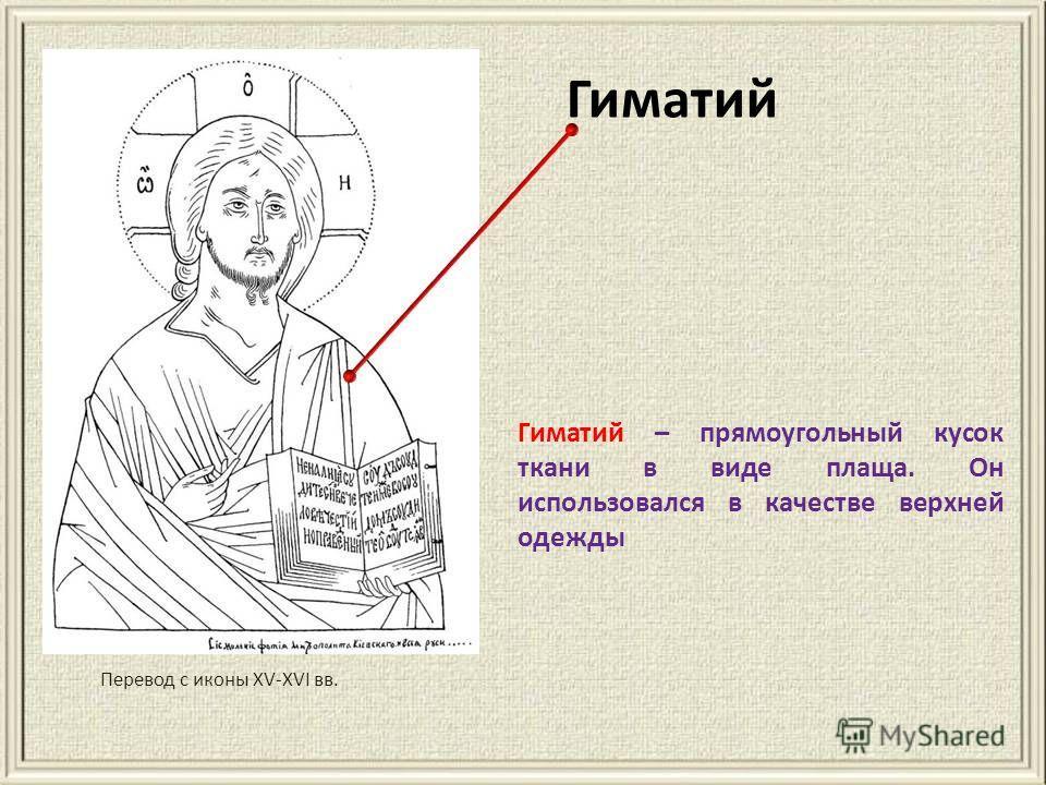 Гиматий Перевод с иконы XV-XVI вв. Гиматий – прямоугольный кусок ткани в виде плаща. Он использовался в качестве верхней одежды