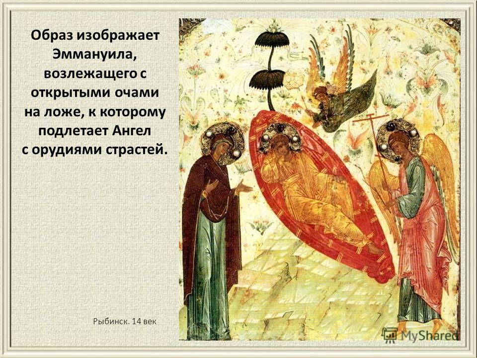 Рыбинск. 14 век Образ изображает Эммануила, возлежащего с открытыми очами на ложе, к которому подлетает Ангел с орудиями страстей.