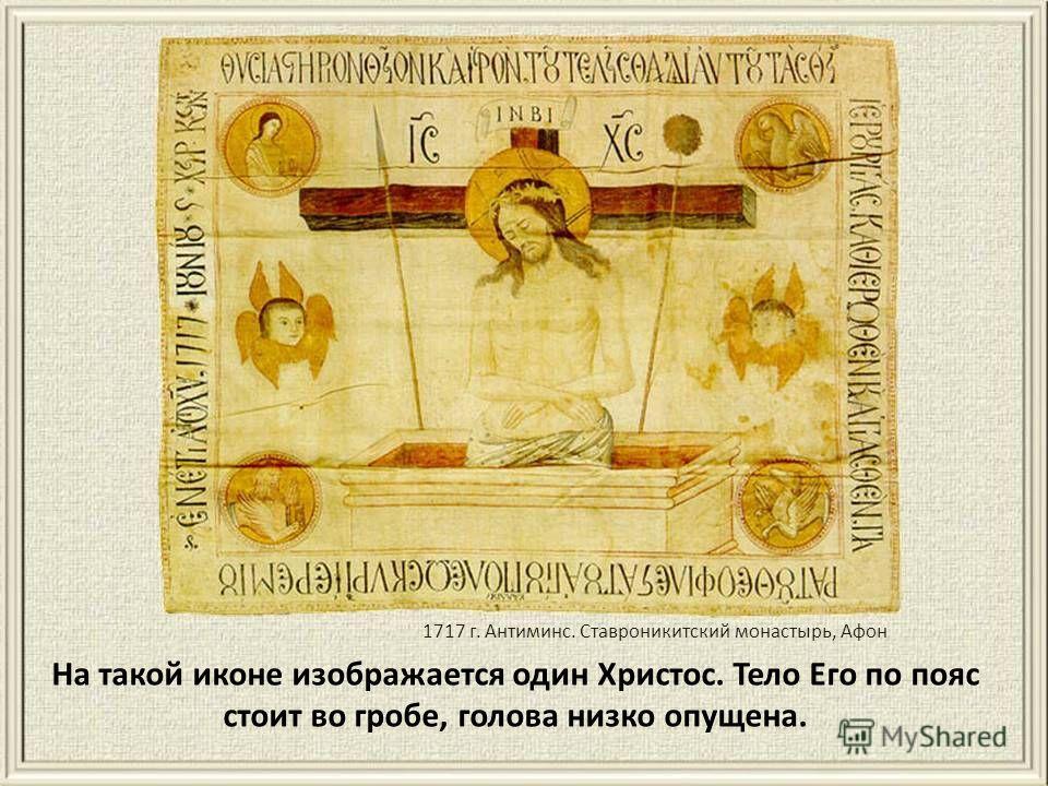 На такой иконе изображается один Христос. Тело Его по пояс стоит во гробе, голова низко опущена. 1717 г. Антиминс. Ставроникитский монастырь, Афон