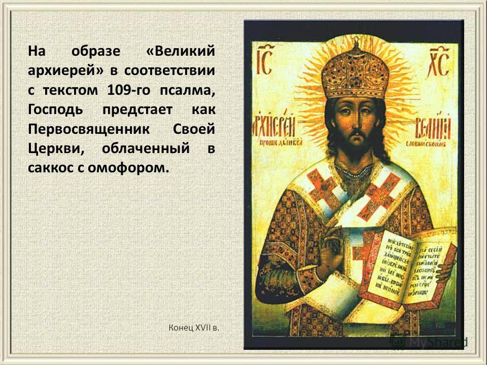 Конец XVII в. На образе «Великий архиерей» в соответствии с текстом 109-го псалма, Господь предстает как Первосвященник Своей Церкви, облаченный в саккос с омофором.