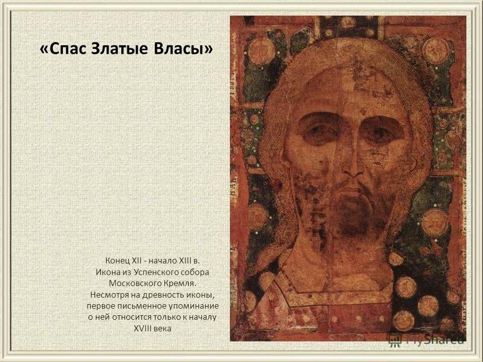 Конец XII - начало XIII в. Икона из Успенского собогра Московского Кремля. Несмотря на древность иконы, первое письменное упоминание о ней относится только к началу XVIII века «Спас Златые Власы»