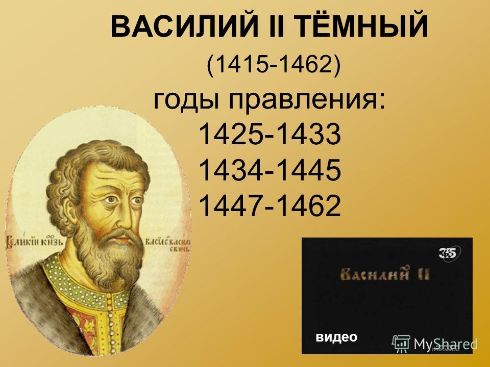 ВАСИЛИЙ II ТЁМНЫЙ (1415-1462) годы правления: 1425-1433 1434-1445 1447-1462 видео