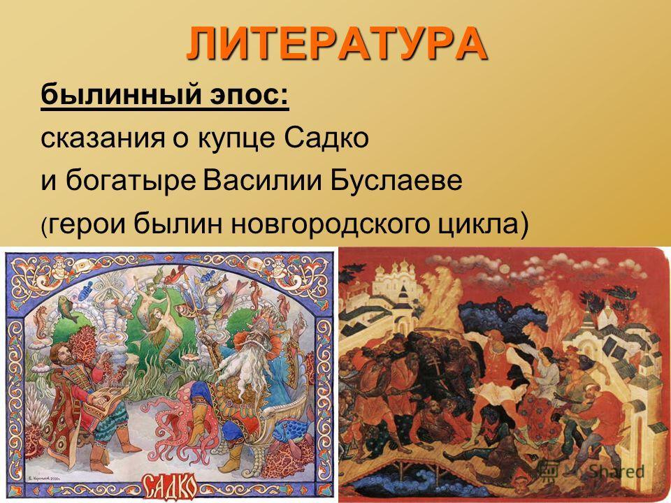 ЛИТЕРАТУРА былинный эпос: сказания о купце Садко и богатыре Василии Буслаеве ( герои былин новгородского цикла)