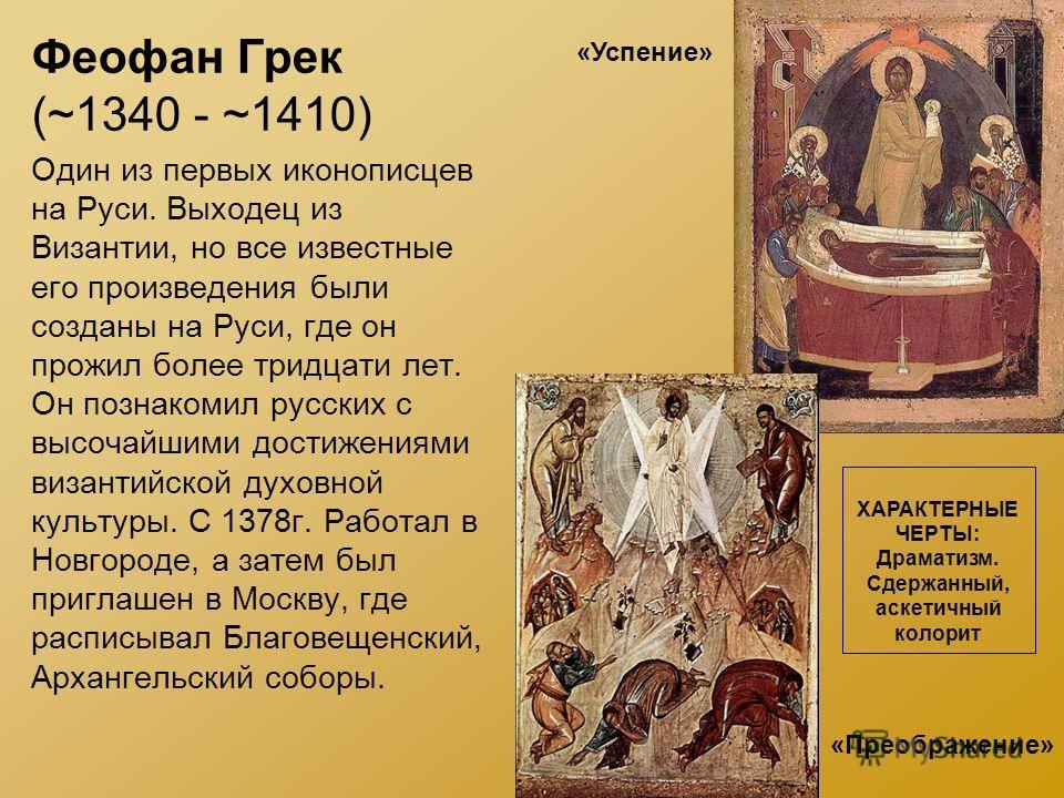 Феофан Грек (~1340 - ~1410) Один из первых иконописцев на Руси. Выходец из Византии, но все известные его произведения были созданы на Руси, где он прожил более тридцати лет. Он познакомил русских с высочайшими достижениями византийской духовной куль