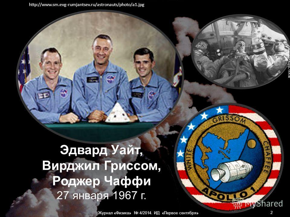 Эдвард Уайт, Вирджил Гриссом, Роджер Чаффи 27 января 1967 г. https://encrypted-tbn1.gstatic.com/images?q=tbn:ANd9GcQ5506cUAupvyPcKZh1eeYKy76WtgcPjRkq- JfolZGsbPAqqLYXKw http://www.sm.evg-rumjantsev.ru/astronauts/photo/a1. jpg 2 Журнал «Физика» 4/2014