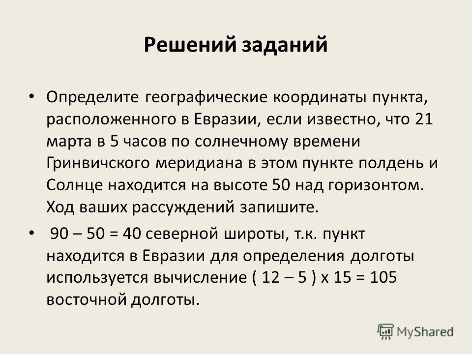 Решений заданий Определите географические координаты пункта, расположенного в Евразии, если известно, что 21 марта в 5 часов по солнечному времени Гринвичского меридиана в этом пункте полдень и Солнце находится на высоте 50 над горизонтом. Ход ваших