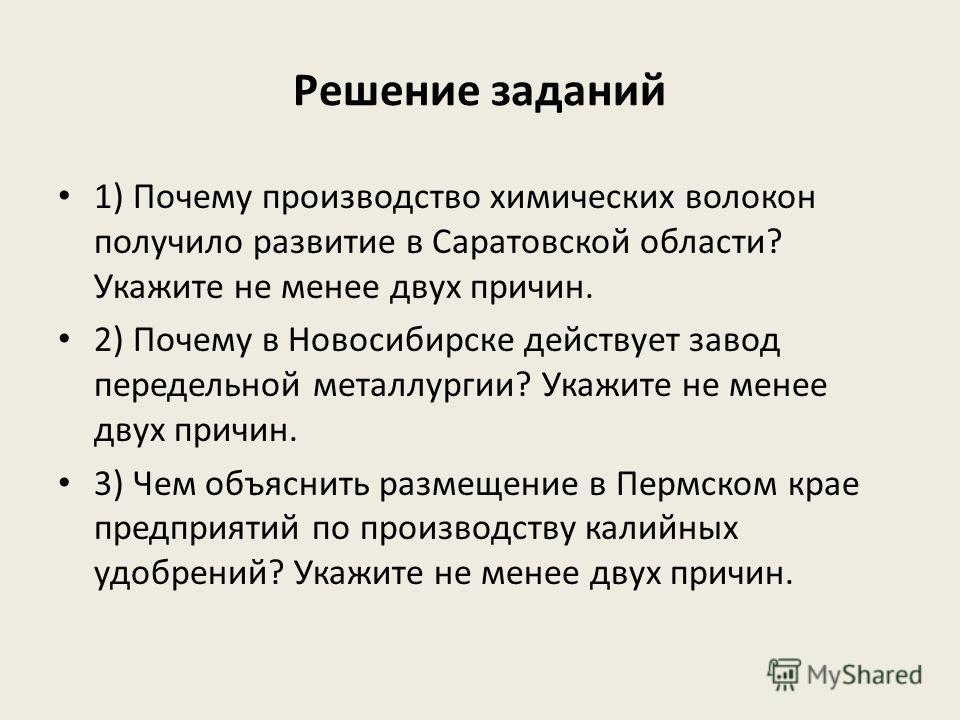Решение заданий 1) Почему производство химических волокон получило развитие в Саратовской области? Укажите не менее двух причин. 2) Почему в Новосибирске действует завод передельной металлургии? Укажите не менее двух причин. 3) Чем объяснить размещен