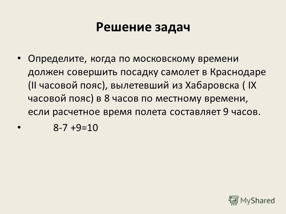 Решение задач Определите, когда по московскому времени должен совершить посадку самолет в Краснодаре (II часовой пояс), вылетевший из Хабаровска ( IX часовой пояс) в 8 часов по местному времени, если расчетное время полета составляет 9 часов. 8-7 +9=