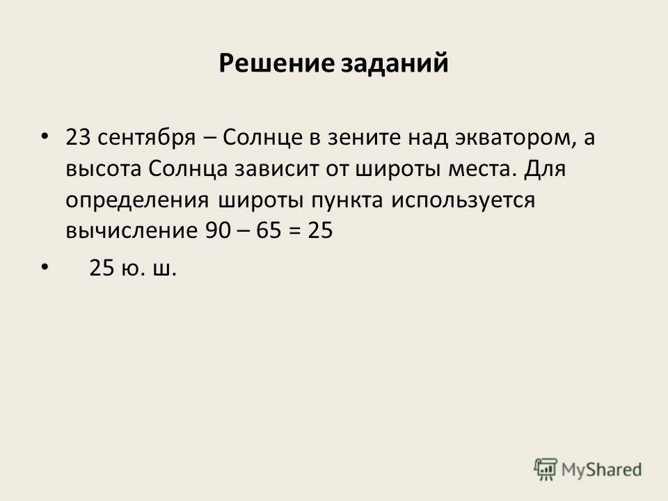 Решение заданий 23 сентября – Солнце в зените над экватором, а высота Солнца зависит от широты места. Для определения широты пункта используется вычисление 90 – 65 = 25 25 ю. ш.