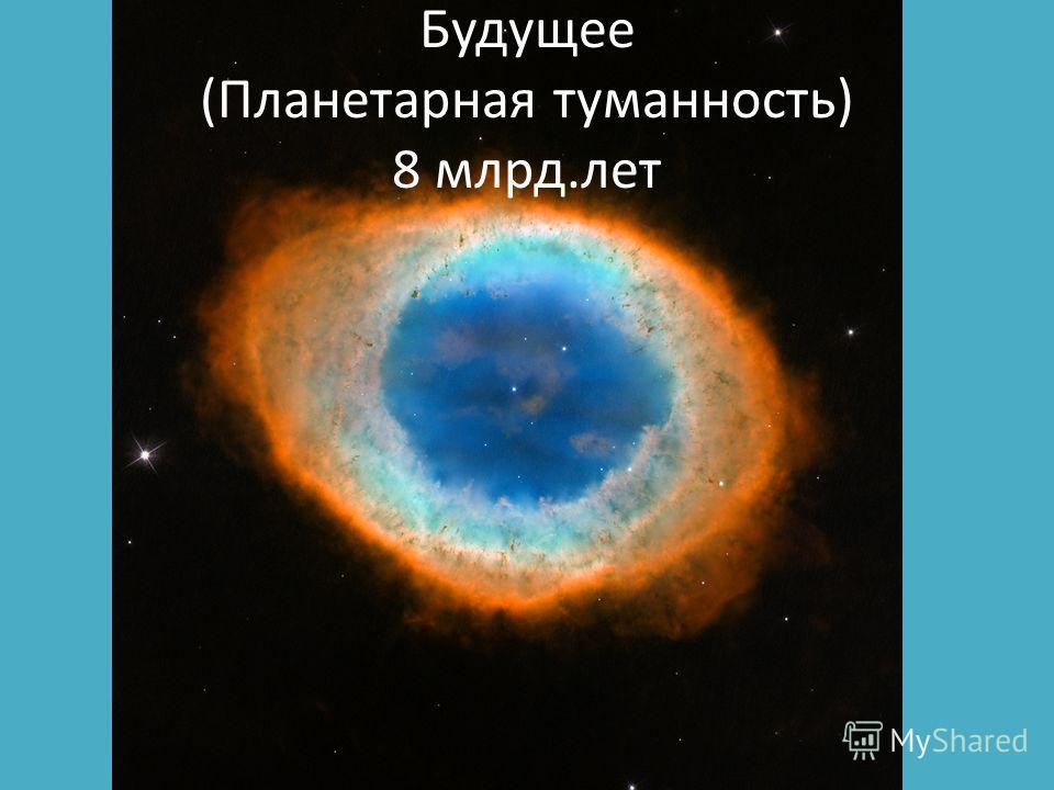 Будущее (Планетарная туманность) 8 млрд.лет