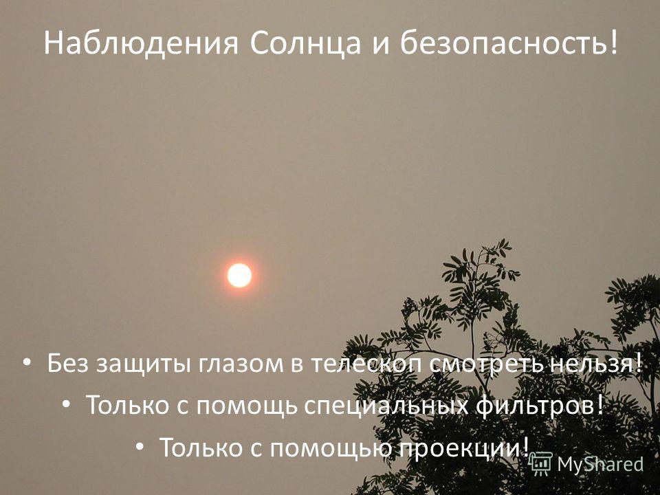 Наблюдения Солнца и безопасность! Без защиты глазом в телескоп смотреть нельзя! Только с помощь специальных фильтров! Только с помощью проекции!