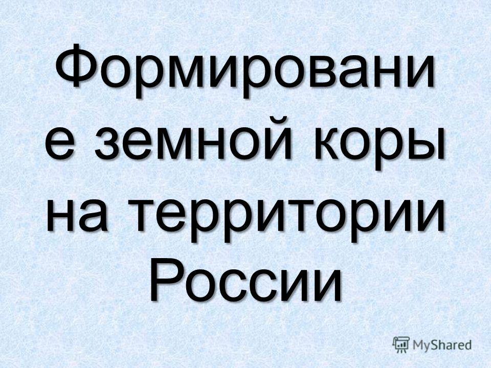 Формировани е земной коры на территории России