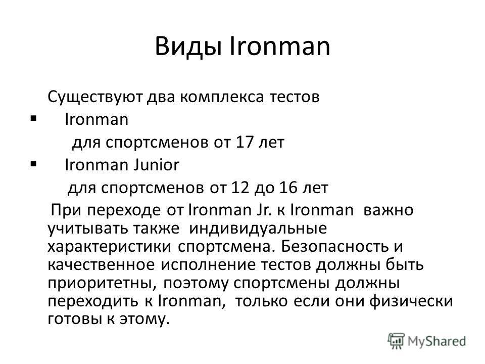 Виды Ironman Существуют два комплекса тестов Ironman для спортсменов от 17 лет Ironman Junior для спортсменов от 12 до 16 лет При переходе от Ironman Jr. к Ironman важно учитывать также индивидуальные характеристики спортсмена. Безопасность и качеств