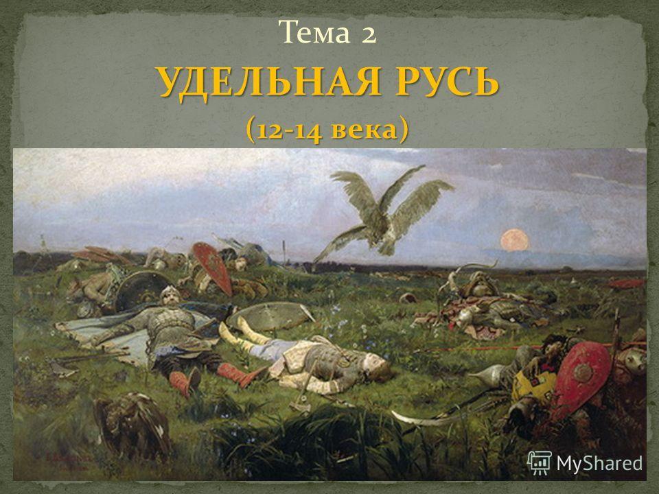 Тема 2 УДЕЛЬНАЯ РУСЬ (12-14 века)