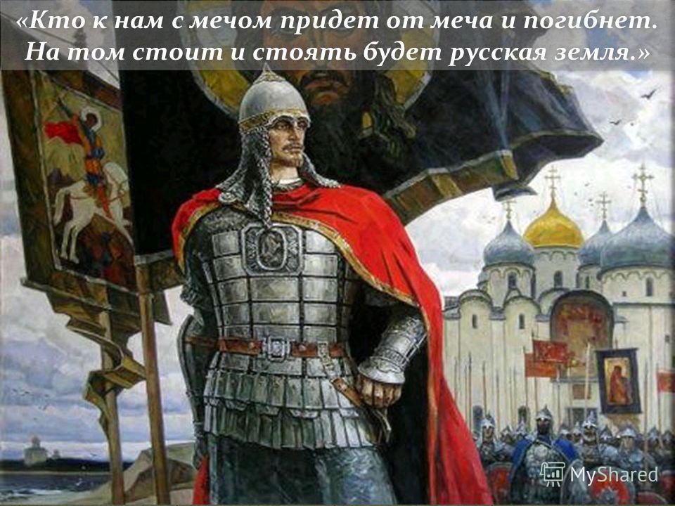 «Кто к нам с мечом придет от меча и погибнет. На том стоит и стоять будет русская земля.»