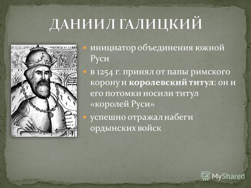 инициатор объединения южной Руси в 1254 г. принял от папы римского корону и королевский титул: он и его потомки носили титул «королей Руси» успешно отражал набеги ордынских войск