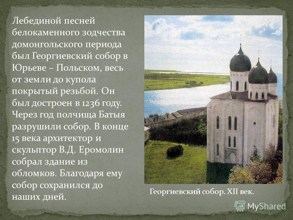 Лебединой песней белокаменного зодчества домонгольского периода был Георгиевский собор в Юрьеве – Польском, весь от земли до купола покрытый резьбой. Он был достроен в 1236 году. Через год полчища Батыя разрушили собор. В конце 15 века архитектор и с