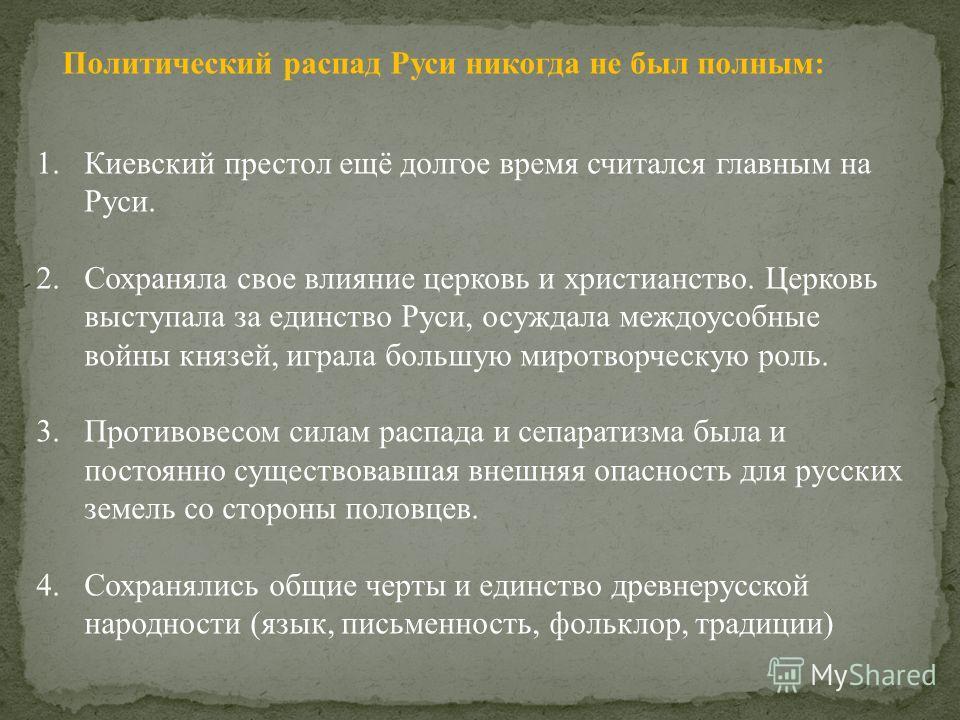 1. Киевский престол ещё долгое время считался главным на Руси. 2. Сохраняла свое влияние церковь и христианство. Церковь выступала за единство Руси, осуждала междоусобные войны князей, играла большую миротворческую роль. 3. Противовесом силам распада
