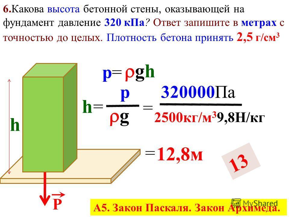 5. Какова площадь подошв обуви мальчика, если его масса 48 кг и он оказывает давление 1,5 к Па? Ответ запишите в м 2 с точностью до сотых. Р p=p= F S = Р S mgmg S = S = p = mgmg 48 кг 9,8Н/кг 1500Н/м 2 = 0,30 м 2 А5. Закон Паскаля. Закон Архимеда.
