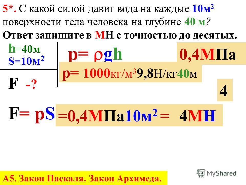 p=p= gh = h h p g = 400000Па 1000 кг/м 3 9,8Н/кг = 40 м 4040 4. На какой глубине давление воды в реке составляет 400 к Па? Ответ запишите в м с точностью до целых. 4. Каково давление внутри жидкости плотностью 1000 кг/ м 3 на глубине 100 см? Ответ за
