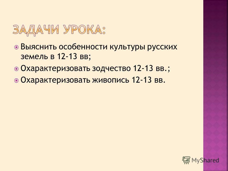Выяснить особенности культуры русских земель в 12-13 вв; Охарактеризовать зодчество 12-13 вв.; Охарактеризовать живопись 12-13 вв.