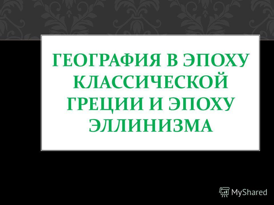 ГЕОГРАФИЯ В ЭПОХУ КЛАССИЧЕСКОЙ ГРЕЦИИ И ЭПОХУ ЭЛЛИНИЗМА