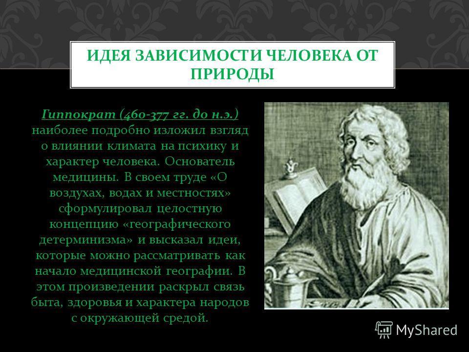 Гиппократ (460-377 гг. до н. э.) наиболее подробно изложил взгляд о влиянии климата на психику и характер человека. Основатель медицины. В своем труде « О воздухах, водах и местностях » сформулировал целостную концепцию « географического детерминизма