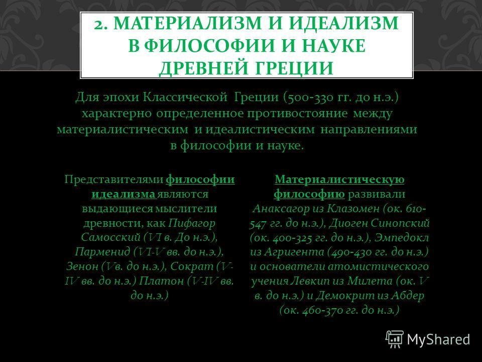 Для эпохи Классической Греции (500-330 гг. до н. э.) характерно определенное противостояние между материалистическим и идеалистическим направлениями в философии и науке. 2. МАТЕРИАЛИЗМ И ИДЕАЛИЗМ В ФИЛОСОФИИ И НАУКЕ ДРЕВНЕЙ ГРЕЦИИ Представителями фил