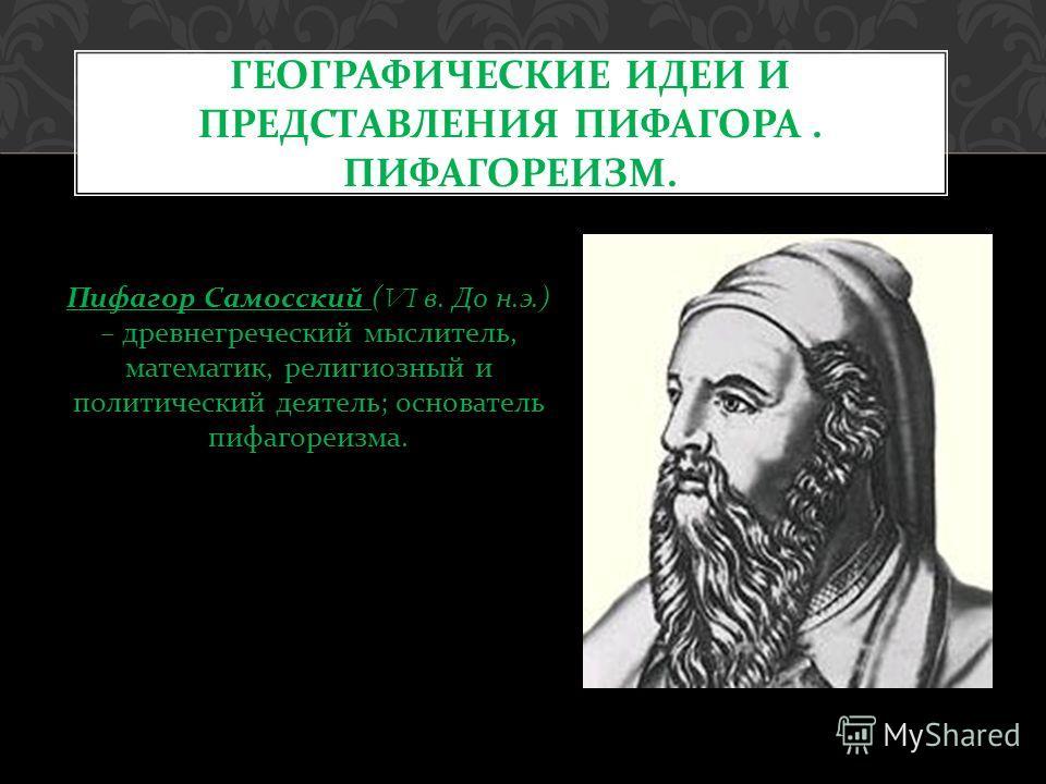 Пифагор Самосский (VI в. До н. э.) – древнегреческий мыслитель, математик, религиозный и политический деятель ; основатель пифагореизма. ГЕОГРАФИЧЕСКИЕ ИДЕИ И ПРЕДСТАВЛЕНИЯ ПИФАГОРА. ПИФАГОРЕИЗМ.
