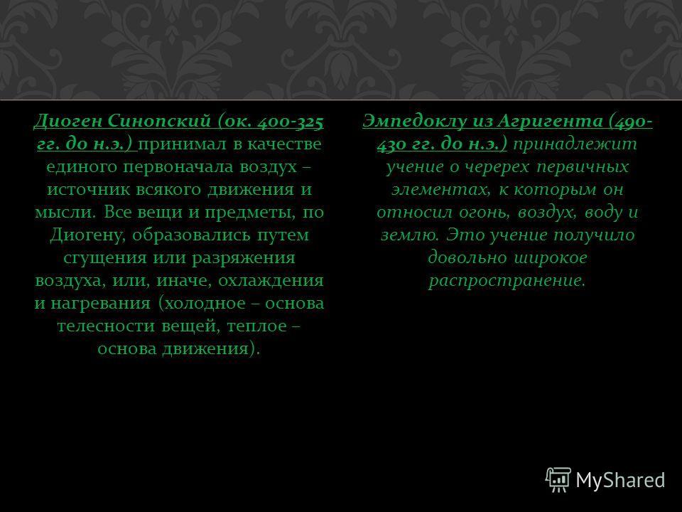 Диоген Синопский ( ок. 400-325 гг. до н. э.) принимал в качестве единого первоначала воздух – источник всякого движения и мысли. Все вещи и предметы, по Диогену, образовались путем сгущения или разряжения воздуха, или, иначе, охлаждения и нагревания