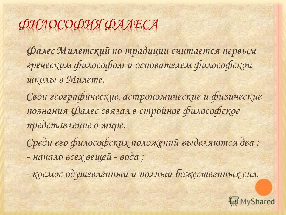 Фалес Милетский по традиции считается первым греческим философом и основателем философской школы в Милете. Свои географические, астрономические и физические познания Фалес связал в стройное философское представление о мире. Среди его философских поло