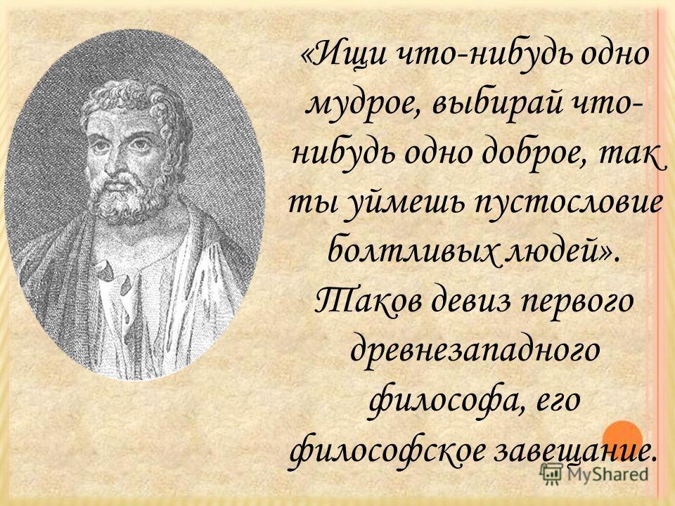 «Ищи что-нибудь одно мудрое, выбирай что- нибудь одно доброе, так ты уймешь пустословие болтливых людей». Таков девиз первого древнезападного философа, его философское завещание.