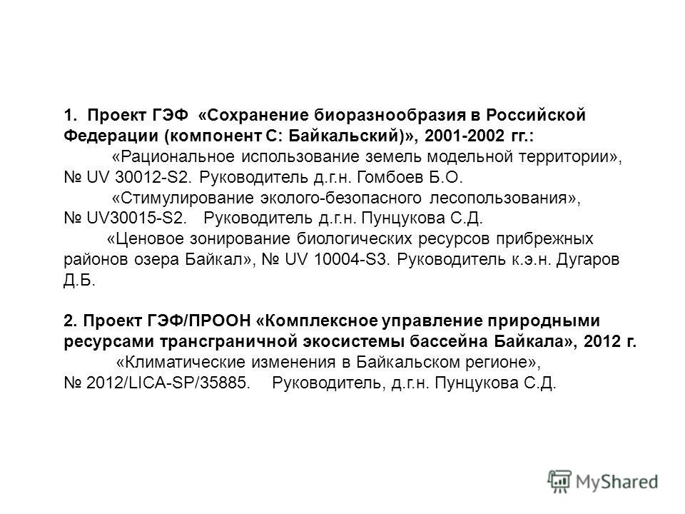 1. Проект ГЭФ «Сохранение биоразнообразия в Российской Федерации (компонент С: Байкальский)», 2001-2002 гг.: «Рациональное использование земель модельной территории», UV 30012-S2. Руководитель д.г.н. Гомбоев Б.О. «Стимулирование эколого-безопасного л