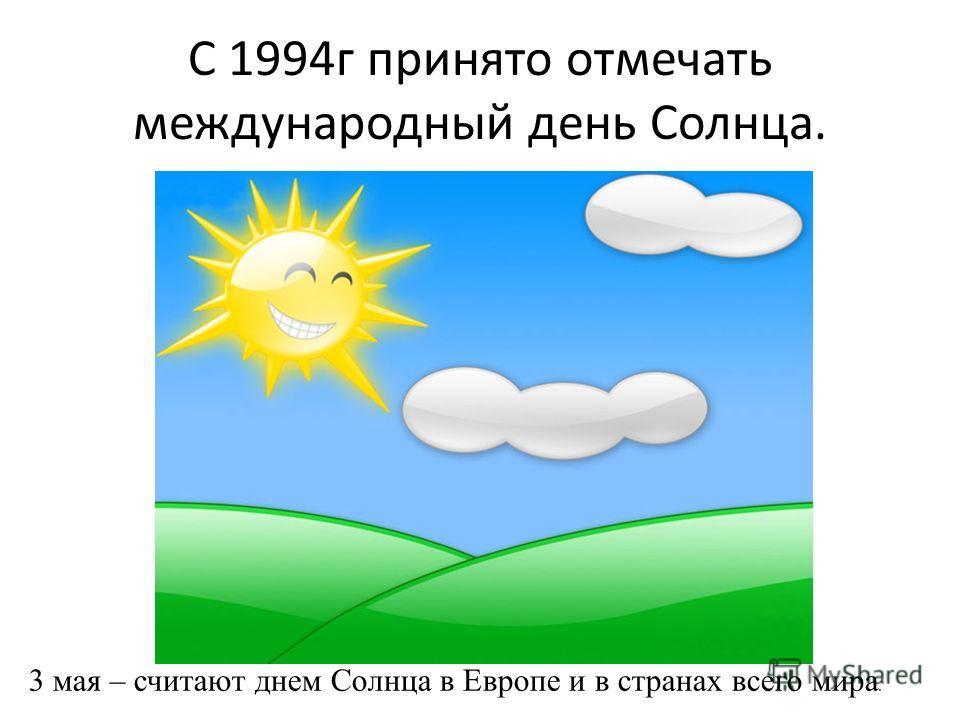 С 1994г принято отмечать международный день Солнца. 3 мая – считают днем Солнца в Европе и в странах всего мира.