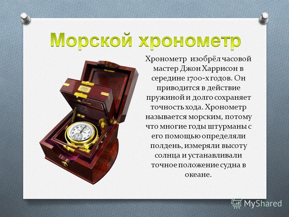 Хронометр изобрёл часовой мастер Джон Харрисон в середине 1700-х годов. Он приводится в действие пружиной и долго сохраняет точность хода. Хронометр называется морским, потому что многие годы штурманы с его помощью определяли полдень, измеряли высоту