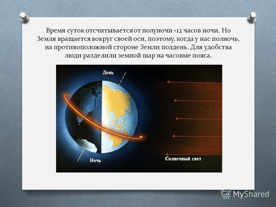 Время суток отсчитывается от полуночи -12 часов ночи. Но Земля вращается вокруг своей оси, поэтому, когда у нас полночь, на противоположной стороне Земли полдень. Для удобства люди разделили земной шар на часовые пояса.