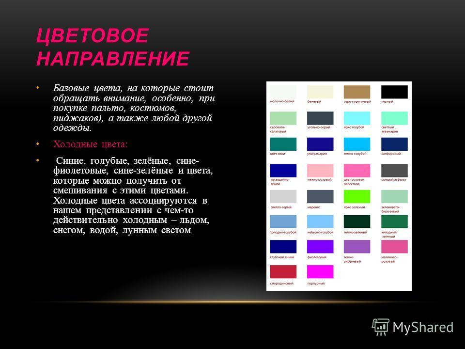 Базовые цвета, на которые стоит обращать внимание, особенно, при покупке пальто, костюмов, пиджаков), а также любой другой одежды. Холодные цвета: Синие, голубые, зелёные, сине- фиолетовые, сине-зелёные и цвета, которые можно получить от смешивания с