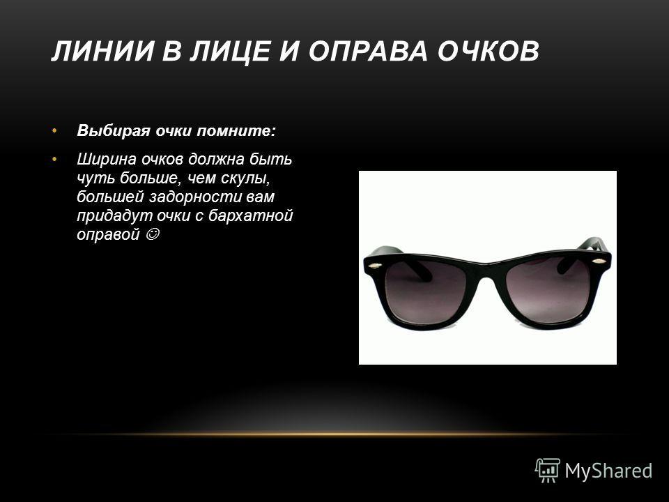 Выбирая очки помните: Ширина очков должна быть чуть больше, чем скулы, большей задорности вам придадут очки с бархатной оправой ЛИНИИ В ЛИЦЕ И ОПРАВА ОЧКОВ