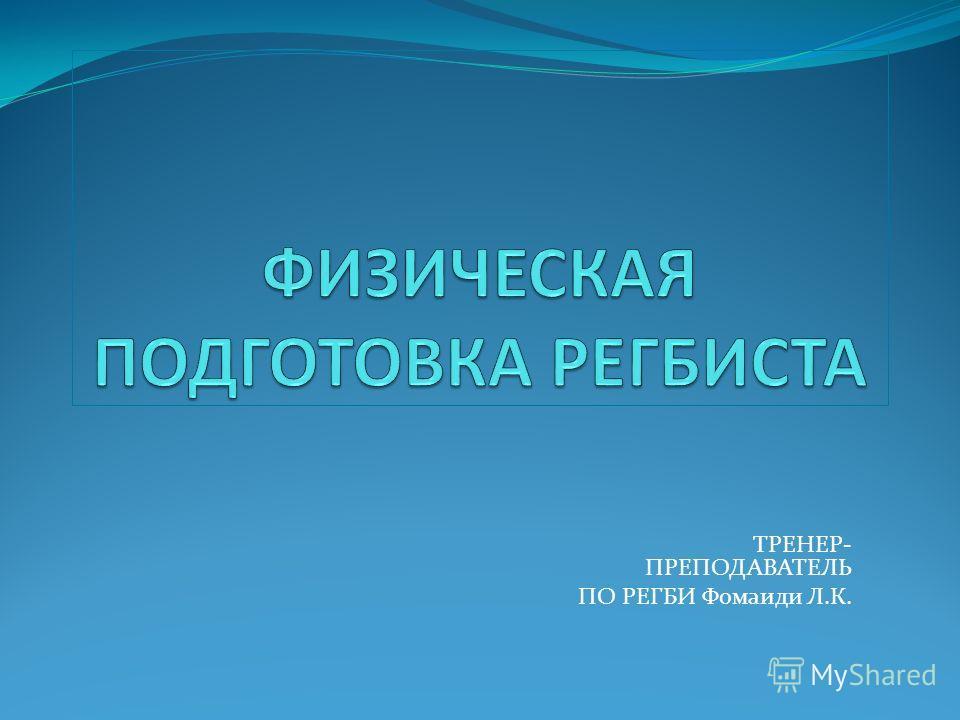 ТРЕНЕР- ПРЕПОДАВАТЕЛЬ ПО РЕГБИ Фомаиди Л.К.