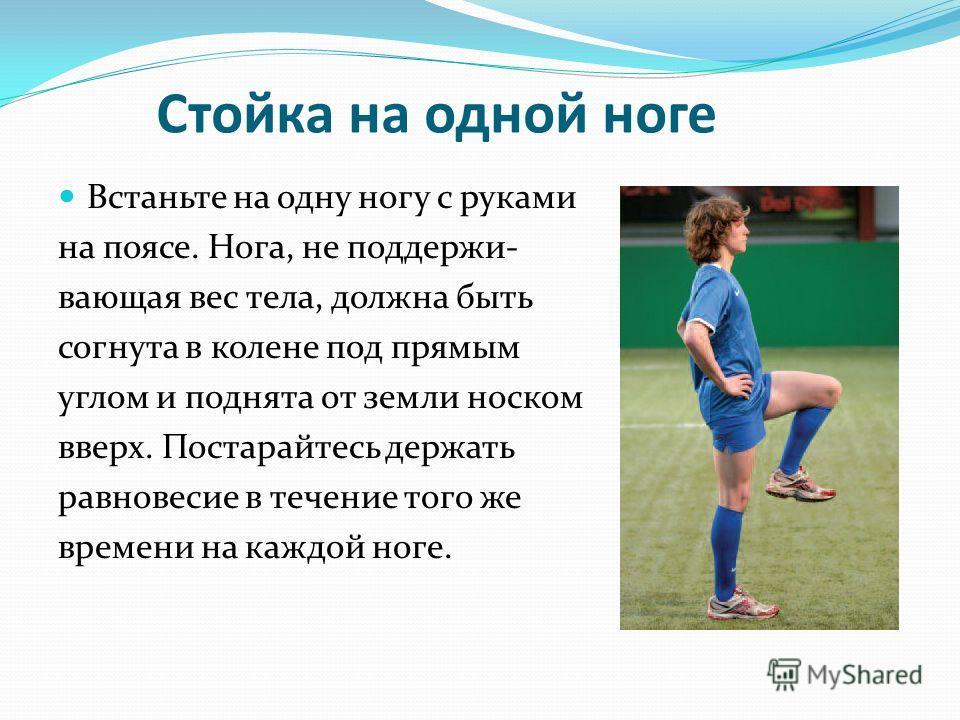 Стойка на одной ноге Встаньте на одну ногу с руками на поясе. Нога, не поддержи- вающая вес тела, должна быть согнута в колене под прямым углом и поднята от земли носком вверх. Постарайтесь держать равновесие в течение того же времени на каждой ноге.