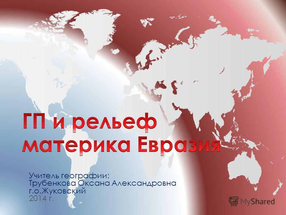 Учитель географии: Трубенкова Оксана Александровна г.о.Жуковский 2014 г.