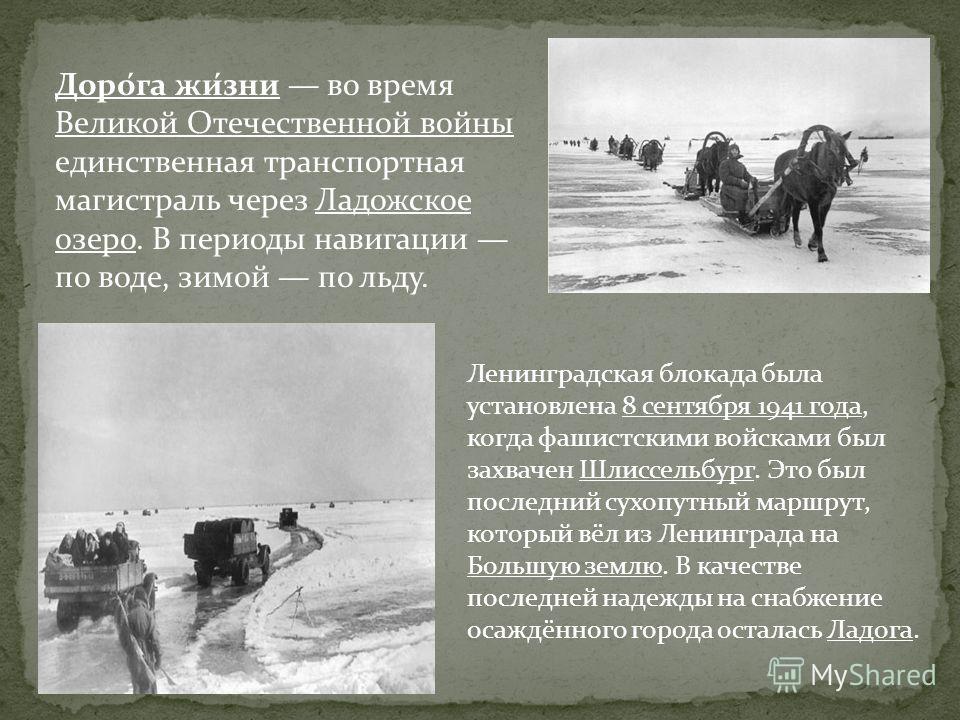 Доро́га жи́зни во время Великой Отечественной войны единственная транспортная магистраль через Ладожское озерo. В периоды навигации по воде, зимой по льду. Ленинградская блокада была установлена 8 сентября 1941 года, когда фашистскими войсками был за