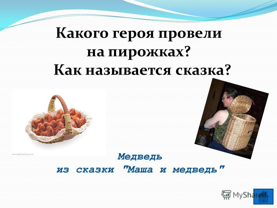 Медведь из сказки Маша и медведь Какого героя провели на пирожках? Как называется сказка?